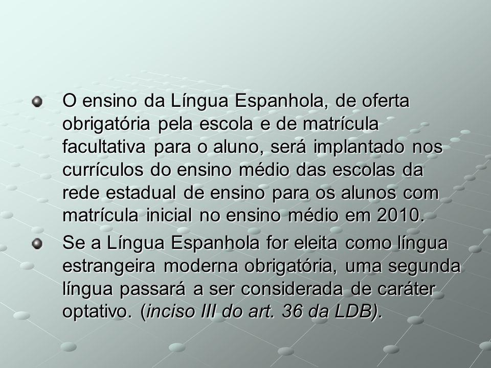 O ensino da Língua Espanhola, de oferta obrigatória pela escola e de matrícula facultativa para o aluno, será implantado nos currículos do ensino médi