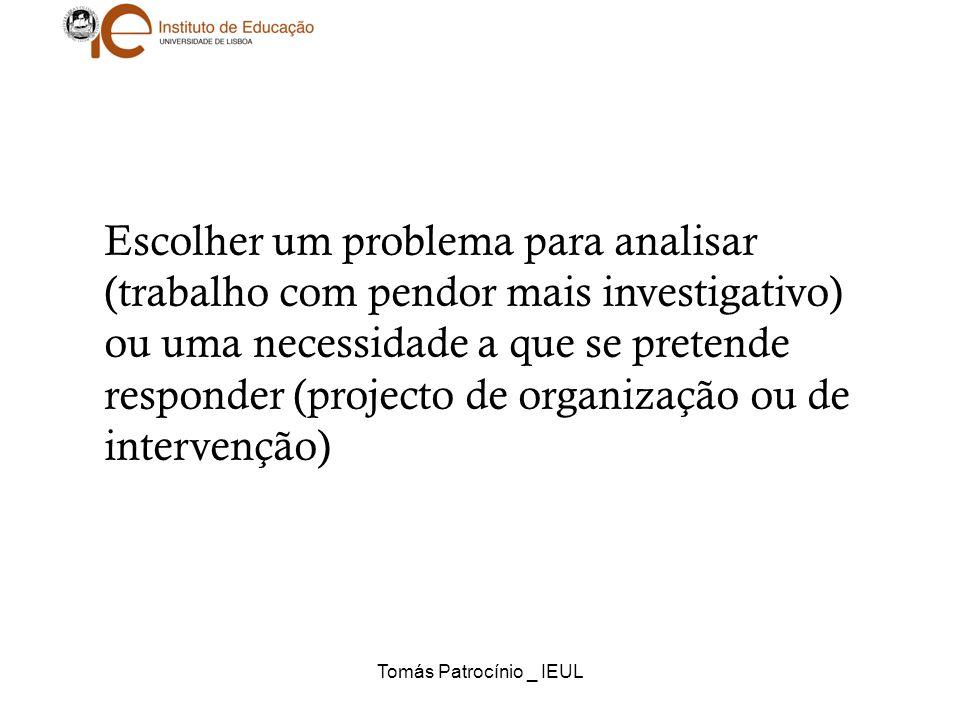 Tomás Patrocínio _ IEUL Escolher um problema para analisar (trabalho com pendor mais investigativo) ou uma necessidade a que se pretende responder (pr