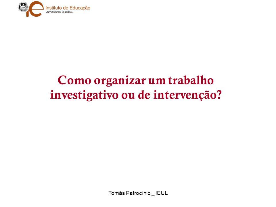Tomás Patrocínio _ IEUL Como organizar um trabalho investigativo ou de intervenção?