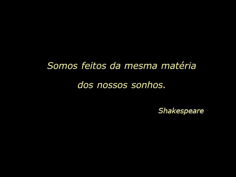 Shakespeare Somos feitos da mesma matéria dos nossos sonhos.