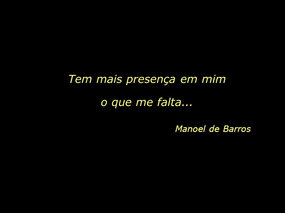 Tem mais presença em mim o que me falta... Manoel de Barros