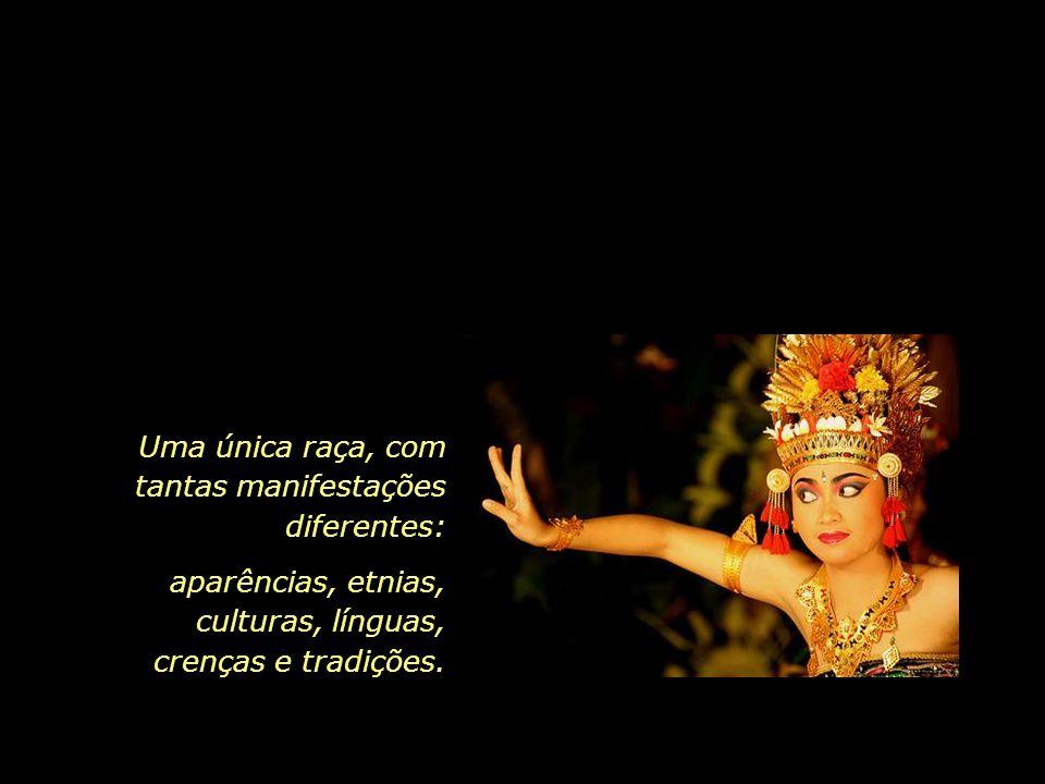 Uma única raça, com tantas manifestações diferentes: aparências, etnias, culturas, línguas, crenças e tradições.