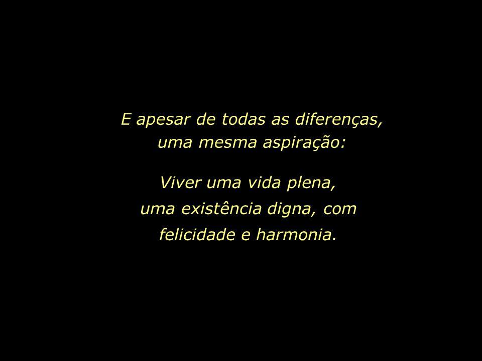 E apesar de todas as diferenças, uma mesma aspiração: Viver uma vida plena, uma existência digna, com felicidade e harmonia.