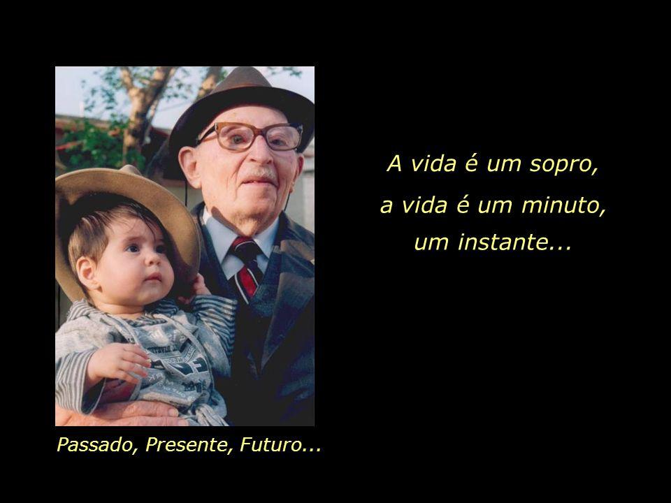 A vida é um sopro, Passado, Presente, Futuro... a vida é um minuto, um instante...