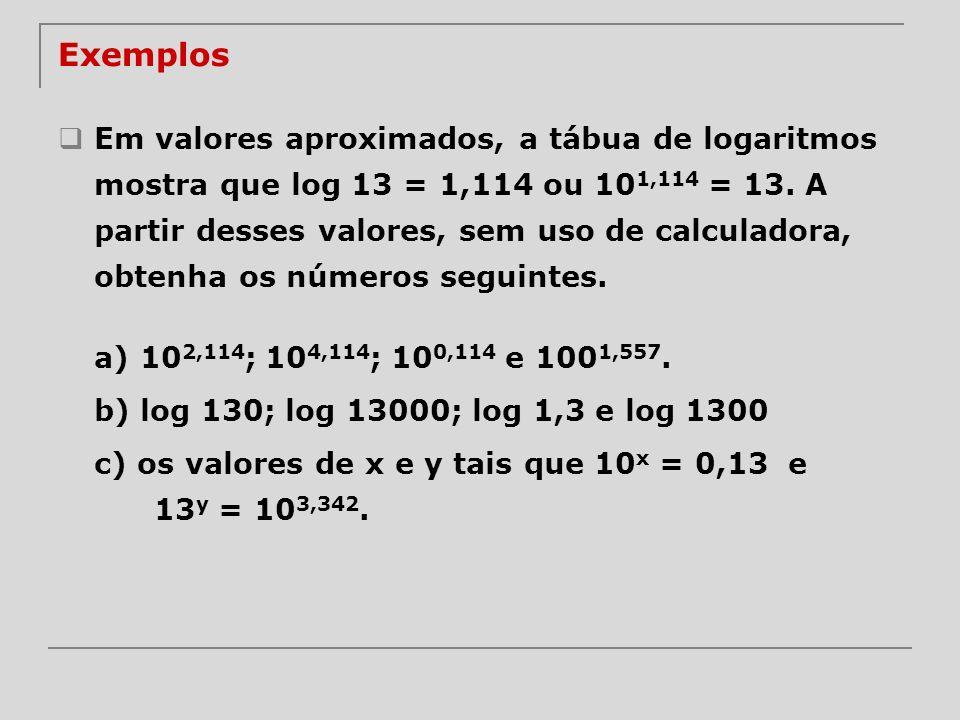 Exemplos Em valores aproximados, a tábua de logaritmos mostra que log 13 = 1,114 ou 10 1,114 = 13. A partir desses valores, sem uso de calculadora, ob