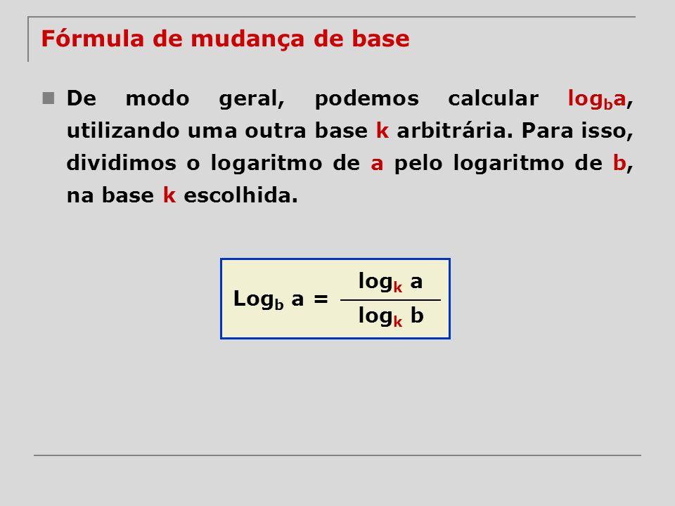 Fórmula de mudança de base De modo geral, podemos calcular log b a, utilizando uma outra base k arbitrária. Para isso, dividimos o logaritmo de a pelo