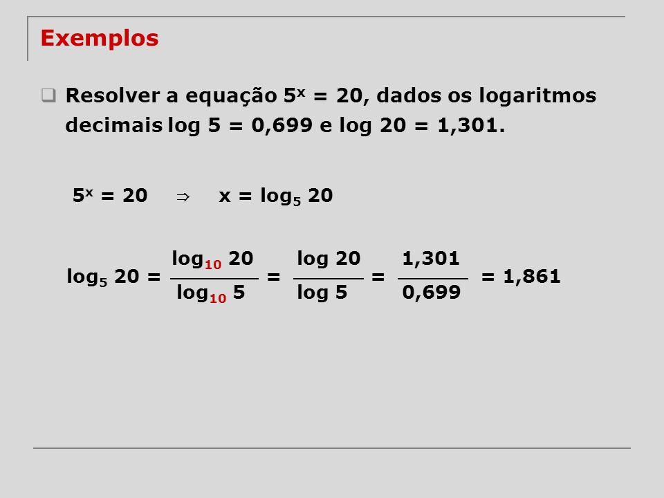 Exemplos Resolver a equação 5 x = 20, dados os logaritmos decimais log 5 = 0,699 e log 20 = 1,301. 5 x = 20 x = log 5 20 log 10 20 log 10 5 log 5 20 =