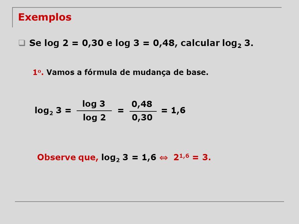 Exemplos Se log 2 = 0,30 e log 3 = 0,48, calcular log 2 3. log 3 log 2 log 2 3 = 0,48 0,30 = 1 o. Vamos a fórmula de mudança de base. = 1,6 Observe qu