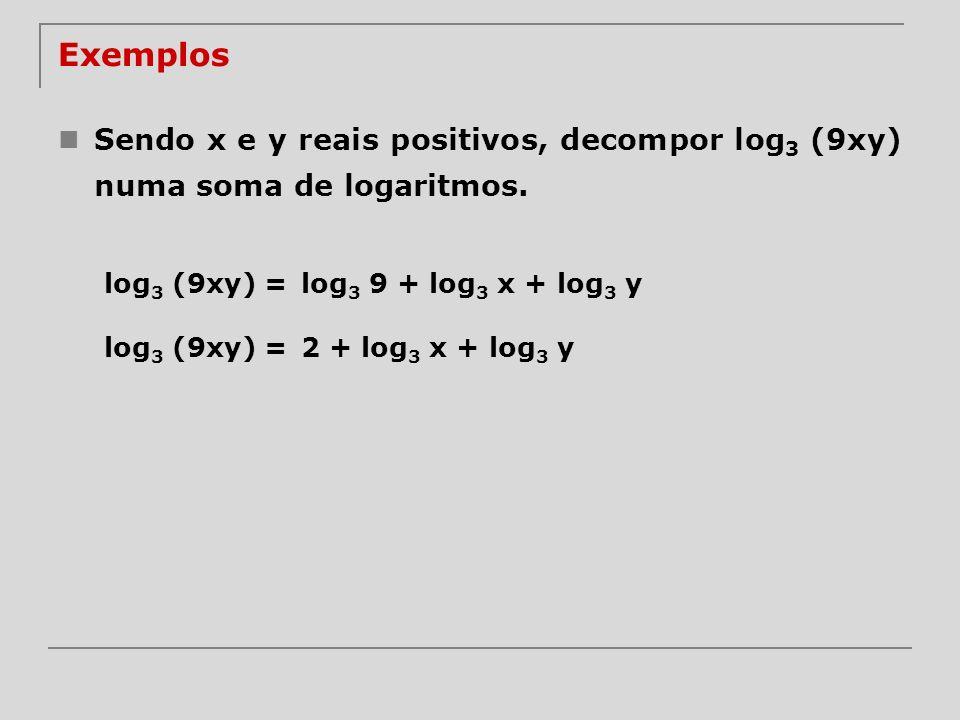 Exemplos Sendo x e y reais positivos, decompor log 3 (9xy) numa soma de logaritmos. log 3 (9xy) =log 3 9 + log 3 x + log 3 y log 3 (9xy) =2 + log 3 x