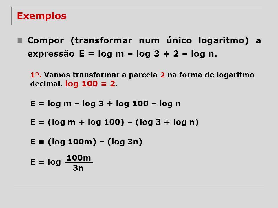 Exemplos Compor (transformar num único logaritmo) a expressão E = log m – log 3 + 2 – log n. 1º. Vamos transformar a parcela 2 na forma de logaritmo d