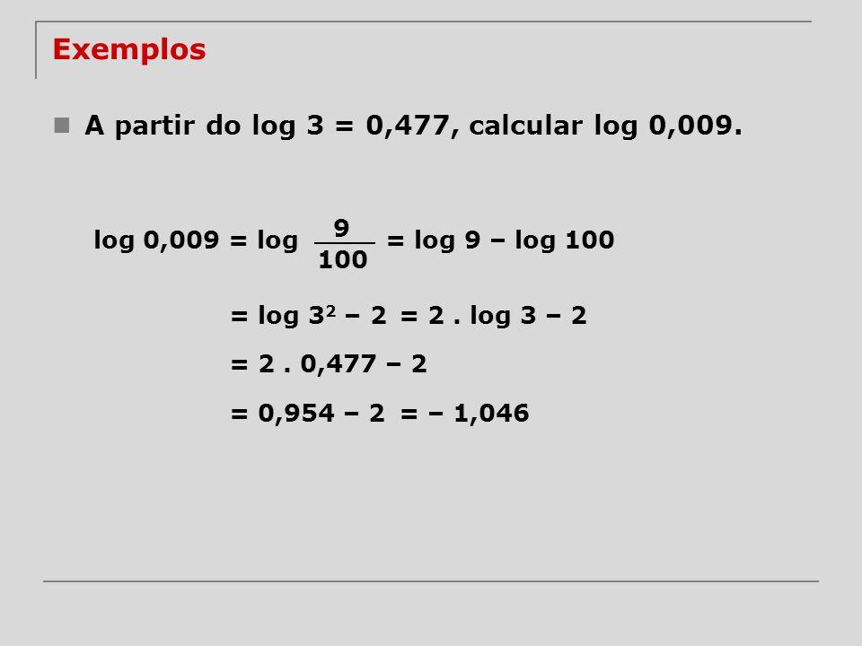 Exemplos A partir do log 3 = 0,477, calcular log 0,009. log 0,009 = log 9 100 = log 9 – log 100 = log 3 2 – 2= 2. log 3 – 2 = 2. 0,477 – 2 = 0,954 – 2