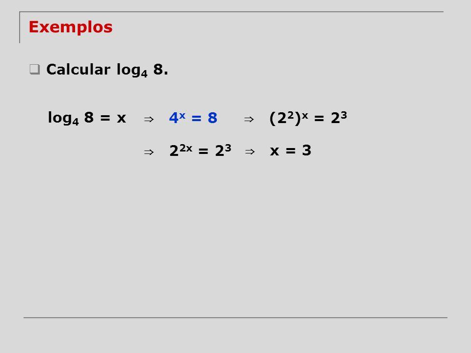 Calcular log 4 8. log 4 8 = x 4 x = 8 (2 2 ) x = 2 3 2 2x = 2 3 x = 3