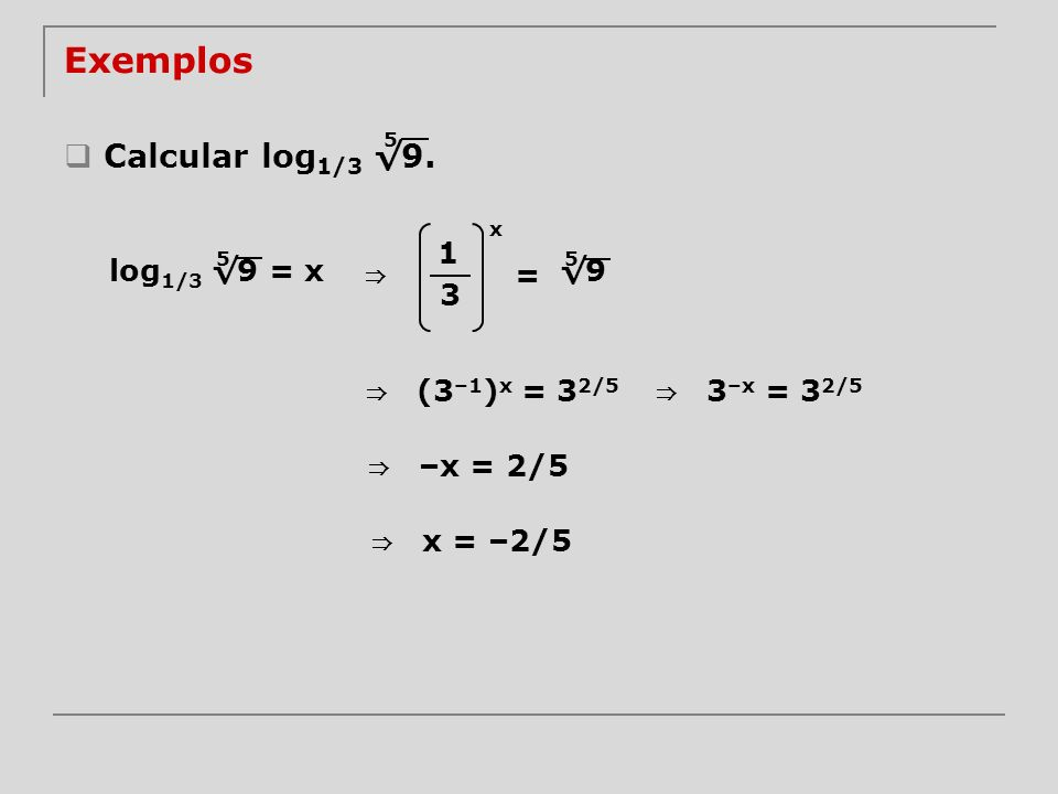 Exemplos Calcular log 1/3 9. 5 log 1/3 9 = x 5 1 3 x = 9 5 (3 –1 ) x = 3 2/5 3 –x = 3 2/5 –x = 2/5 x = –2/5