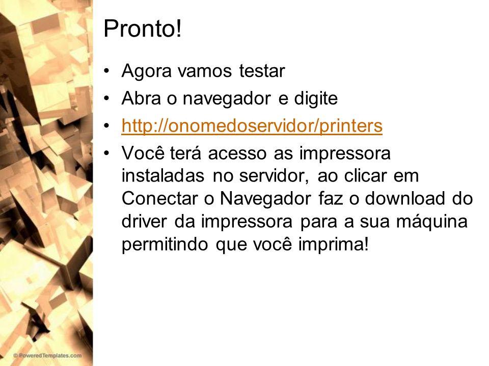 Pronto! Agora vamos testar Abra o navegador e digite http://onomedoservidor/printers Você terá acesso as impressora instaladas no servidor, ao clicar