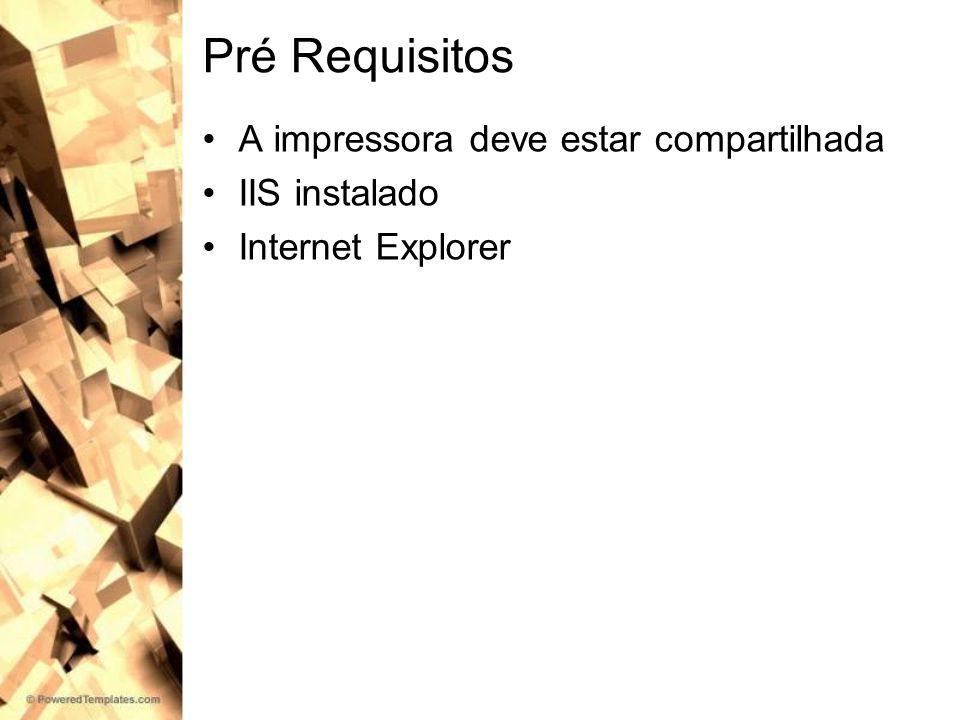 Pré Requisitos A impressora deve estar compartilhada IIS instalado Internet Explorer