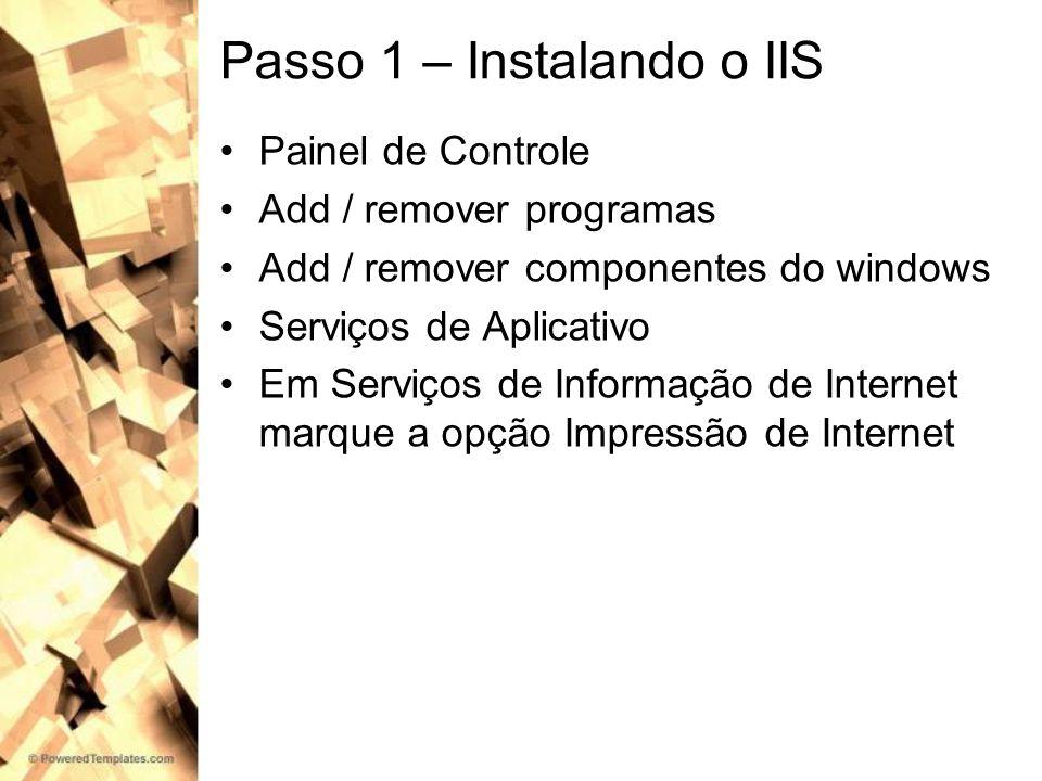 Passo 1 – Instalando o IIS Painel de Controle Add / remover programas Add / remover componentes do windows Serviços de Aplicativo Em Serviços de Infor