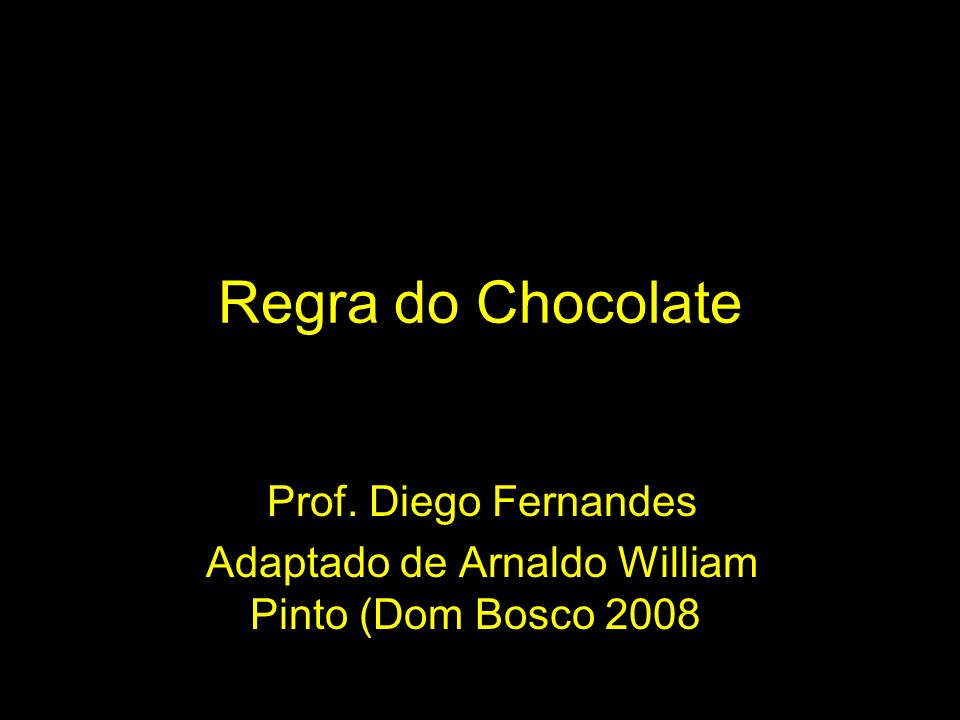 Regra do Chocolate Prof. Diego Fernandes Adaptado de Arnaldo William Pinto (Dom Bosco 2008)