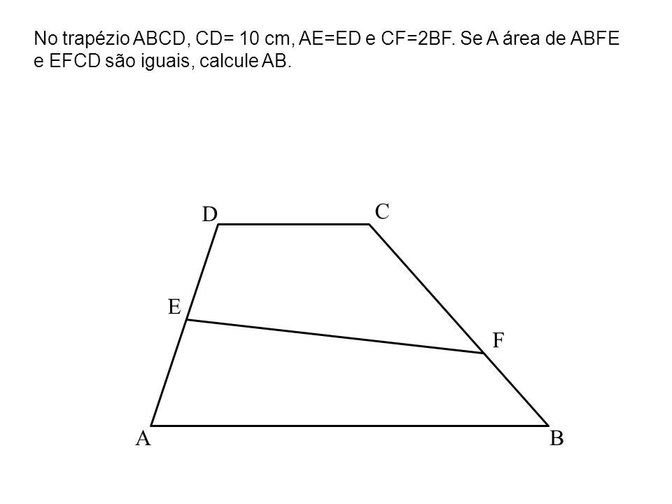 BA C D E F No trapézio ABCD, CD= 10 cm, AE=ED e CF=2BF. Se A área de ABFE e EFCD são iguais, calcule AB.