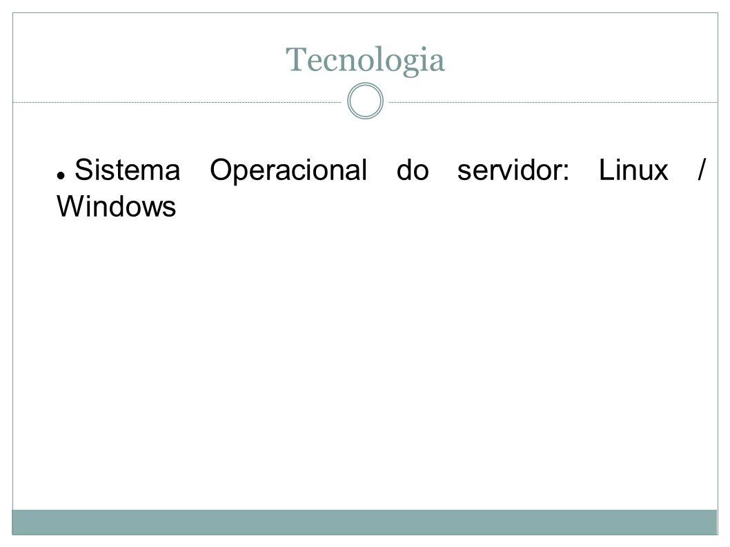 Tecnologia Sistema Operacional do servidor: Linux / Windows