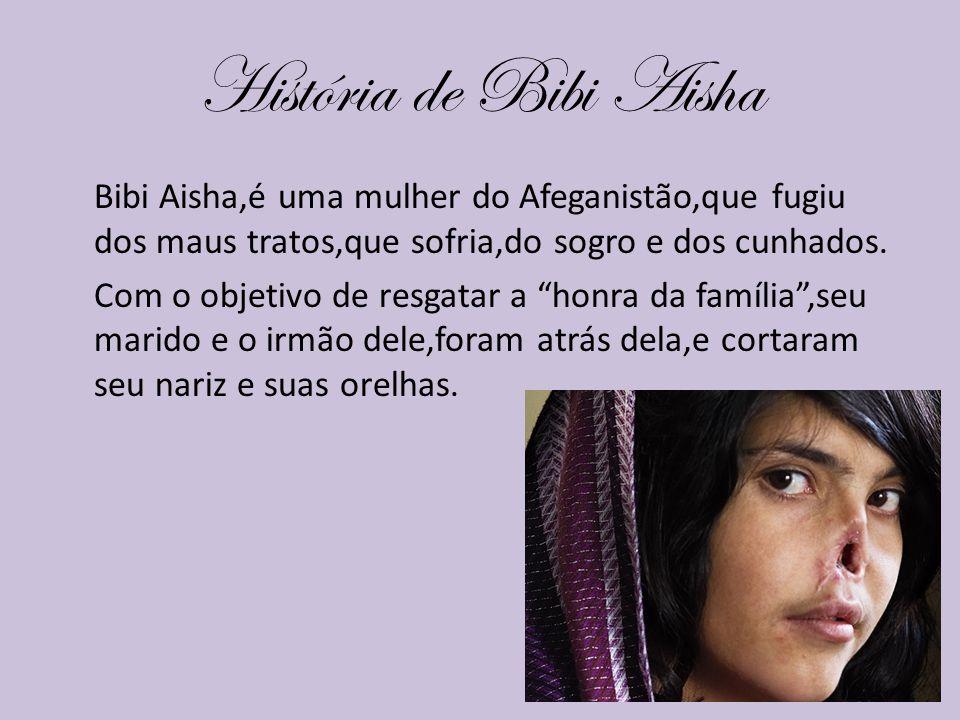 História de Bibi Aisha Bibi Aisha,é uma mulher do Afeganistão,que fugiu dos maus tratos,que sofria,do sogro e dos cunhados. Com o objetivo de resgatar