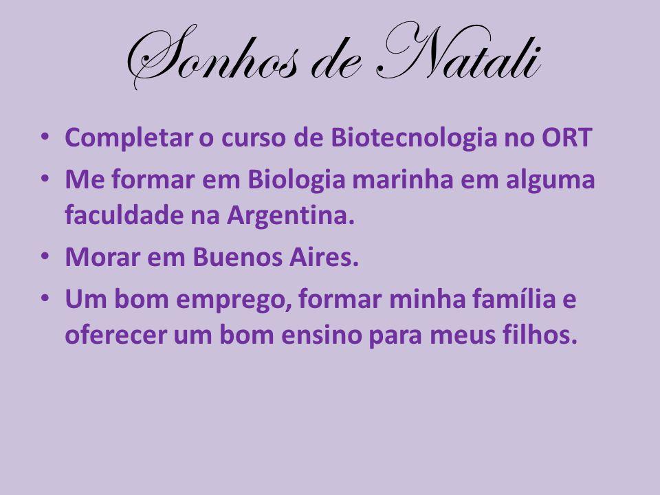Sonhos de Natali Completar o curso de Biotecnologia no ORT Me formar em Biologia marinha em alguma faculdade na Argentina. Morar em Buenos Aires. Um b