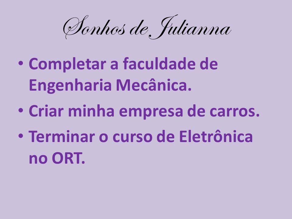 Sonhos de Julianna Completar a faculdade de Engenharia Mecânica. Criar minha empresa de carros. Terminar o curso de Eletrônica no ORT.