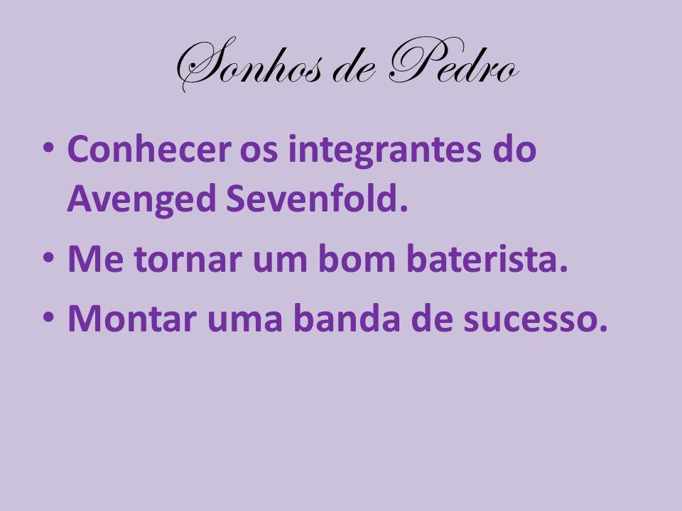 Sonhos de Pedro Conhecer os integrantes do Avenged Sevenfold. Me tornar um bom baterista. Montar uma banda de sucesso.