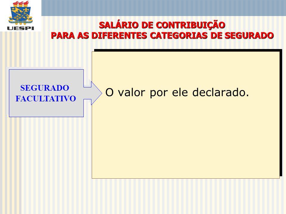 O valor por ele declarado. SALÁRIO DE CONTRIBUIÇÃO PARA AS DIFERENTES CATEGORIAS DE SEGURADO SEGURADO FACULTATIVO SEGURADO FACULTATIVO