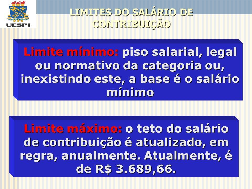 LIMITES DO SALÁRIO DE CONTRIBUIÇÃO Limite mínimo: piso salarial, legal ou normativo da categoria ou, inexistindo este, a base é o salário mínimo Limit