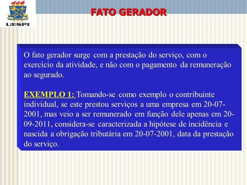 FATO GERADOR O fato gerador surge com a prestação do serviço, com o exercício da atividade, e não com o pagamento da remuneração ao segurado. EXEMPLO