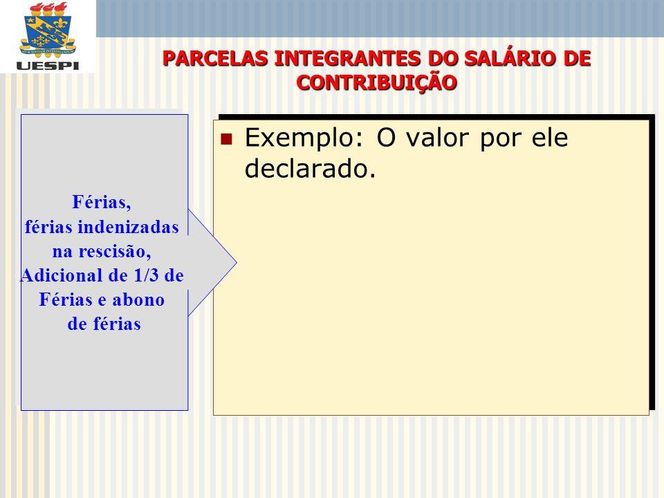 Exemplo: O valor por ele declarado. PARCELAS INTEGRANTES DO SALÁRIO DE CONTRIBUIÇÃO Férias, férias indenizadas na rescisão, Adicional de 1/3 de Férias