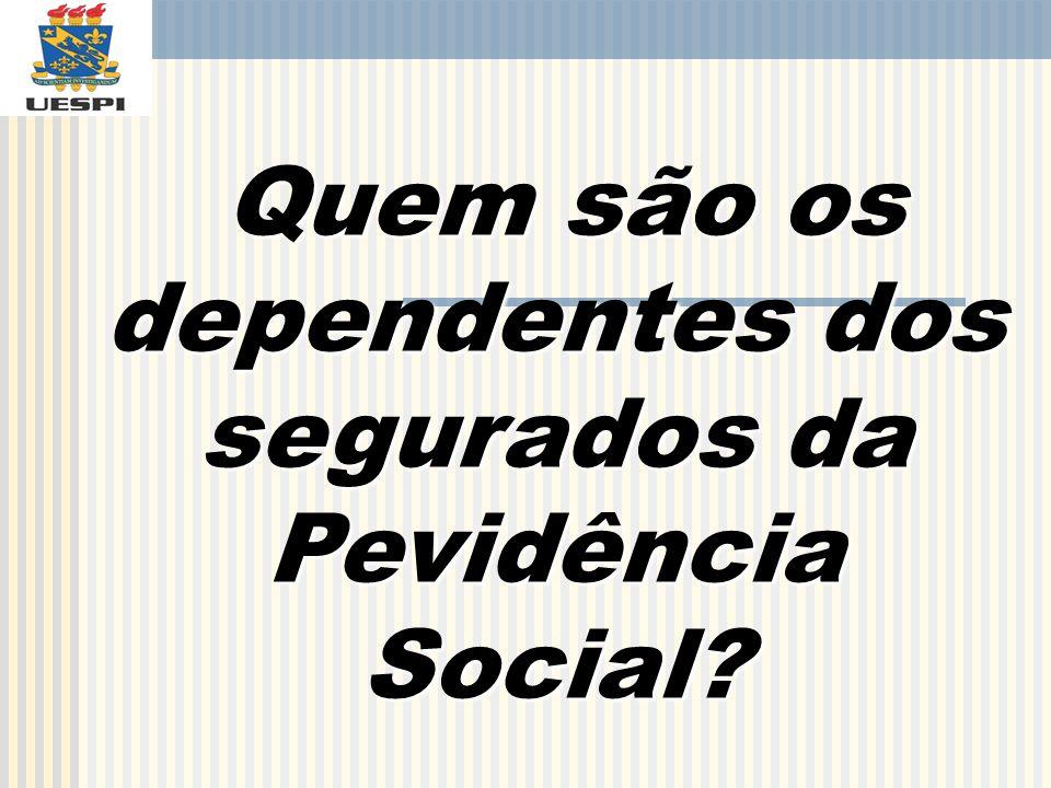 Quem são os dependentes dos segurados da Pevidência Social? Quem são os dependentes dos segurados da Pevidência Social?