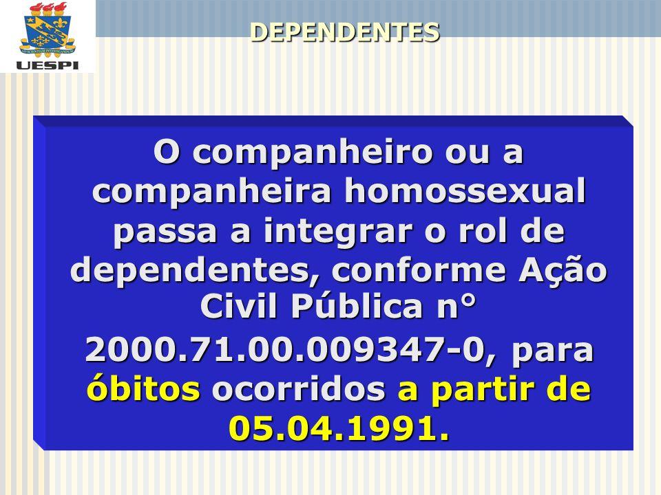DEPENDENTES O companheiro ou a companheira homossexual passa a integrar o rol de dependentes, conforme Ação Civil Pública n° 2000.71.00.009347-0, para