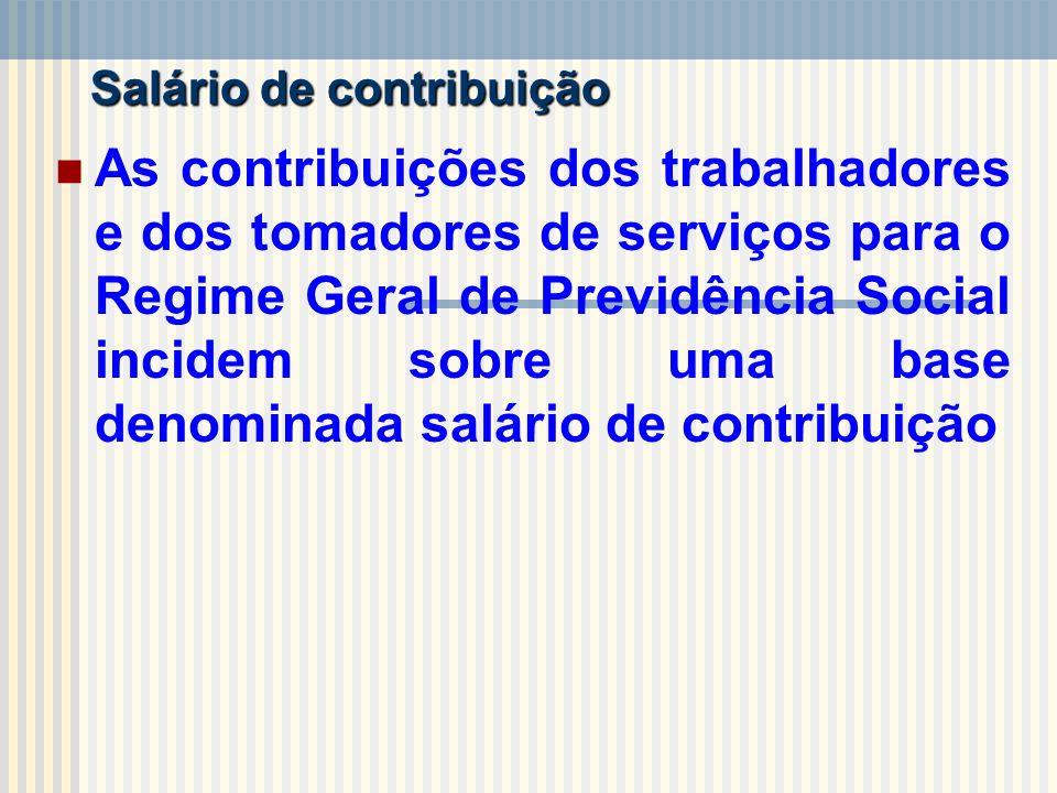 Salário de contribuição As contribuições dos trabalhadores e dos tomadores de serviços para o Regime Geral de Previdência Social incidem sobre uma bas