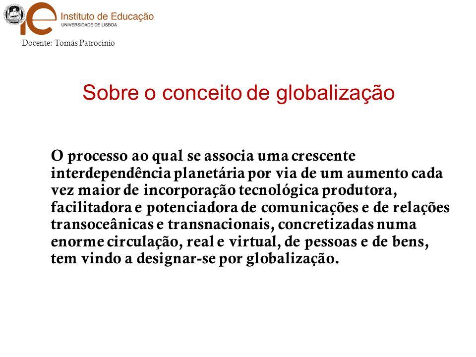Sobre o conceito de globalização O processo ao qual se associa uma crescente interdependência planetária por via de um aumento cada vez maior de incor