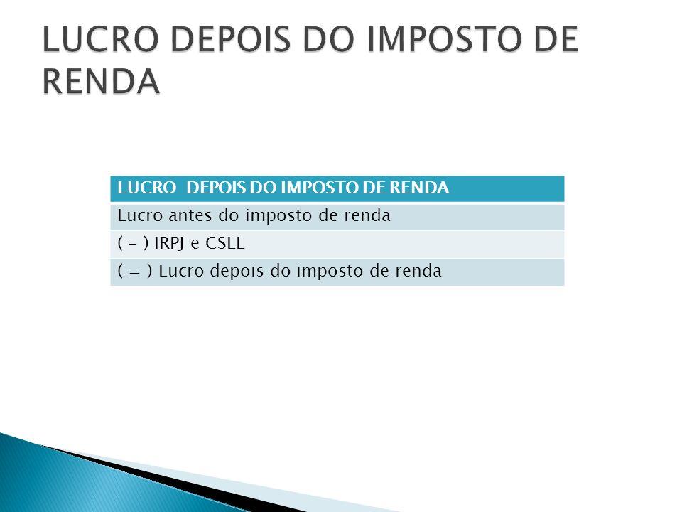 LUCRO DEPOIS DO IMPOSTO DE RENDA Lucro antes do imposto de renda ( - ) IRPJ e CSLL ( = ) Lucro depois do imposto de renda