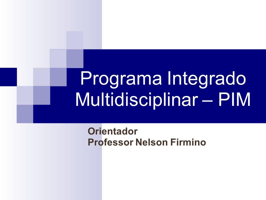 Programa Integrado Multidisciplinar – PIM Orientador Professor Nelson Firmino