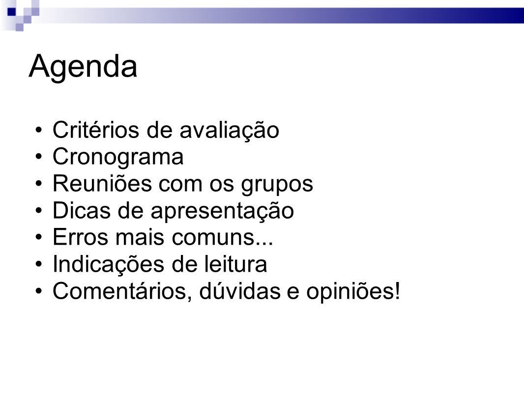 Critérios de avaliação Cronograma Reuniões com os grupos Dicas de apresentação Erros mais comuns... Indicações de leitura Comentários, dúvidas e opini