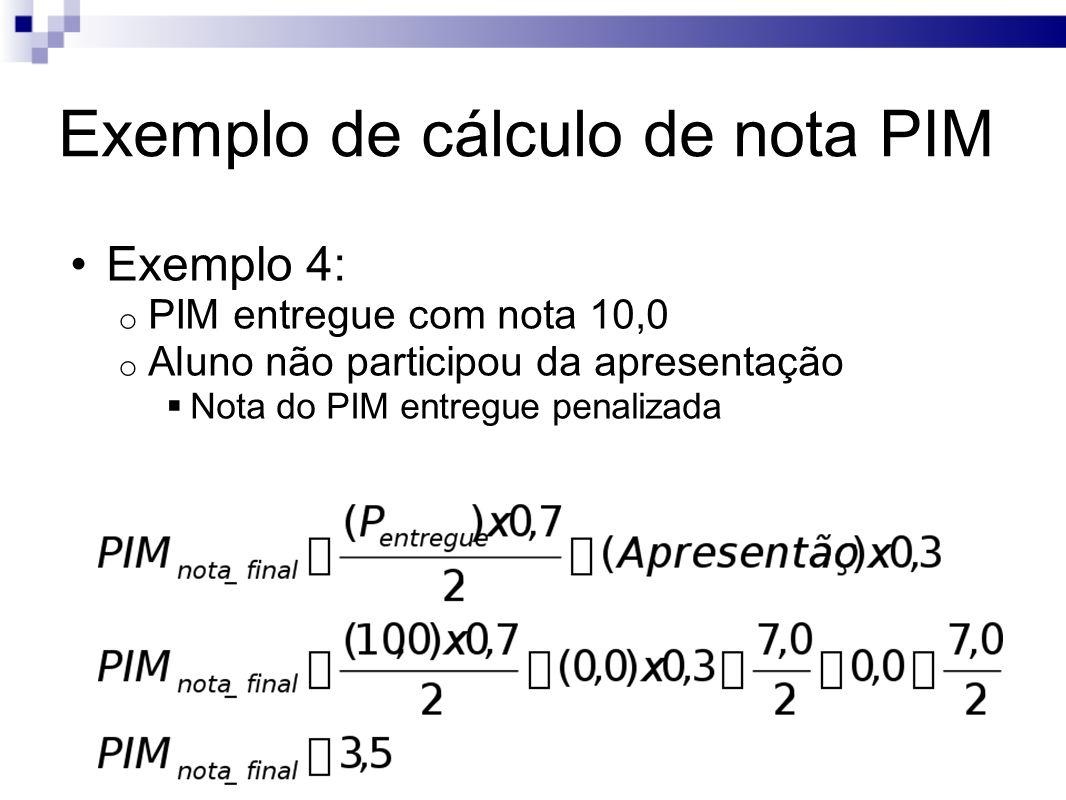 Exemplo de cálculo de nota PIM Exemplo 4: o PIM entregue com nota 10,0 o Aluno não participou da apresentação Nota do PIM entregue penalizada