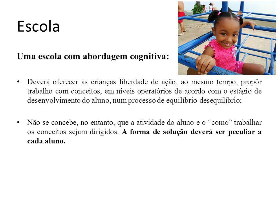 Escola Uma escola com abordagem cognitiva: Deverá oferecer às crianças liberdade de ação, ao mesmo tempo, propôr trabalho com conceitos, em níveis ope