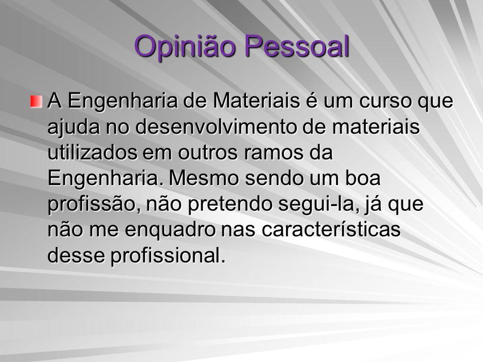 Opinião Pessoal A Engenharia de Materiais é um curso que ajuda no desenvolvimento de materiais utilizados em outros ramos da Engenharia. Mesmo sendo u
