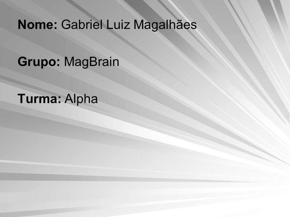 Nome: Gabriel Luiz Magalhães Grupo: MagBrain Turma: Alpha