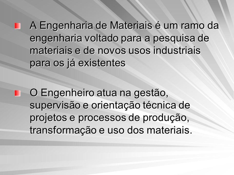 A Engenharia de Materiais é um ramo da engenharia voltado para a pesquisa de materiais e de novos usos industriais para os já existentes O Engenheiro