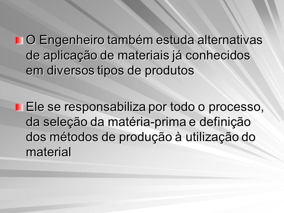 O Engenheiro também estuda alternativas de aplicação de materiais já conhecidos em diversos tipos de produtos Ele se responsabiliza por todo o process