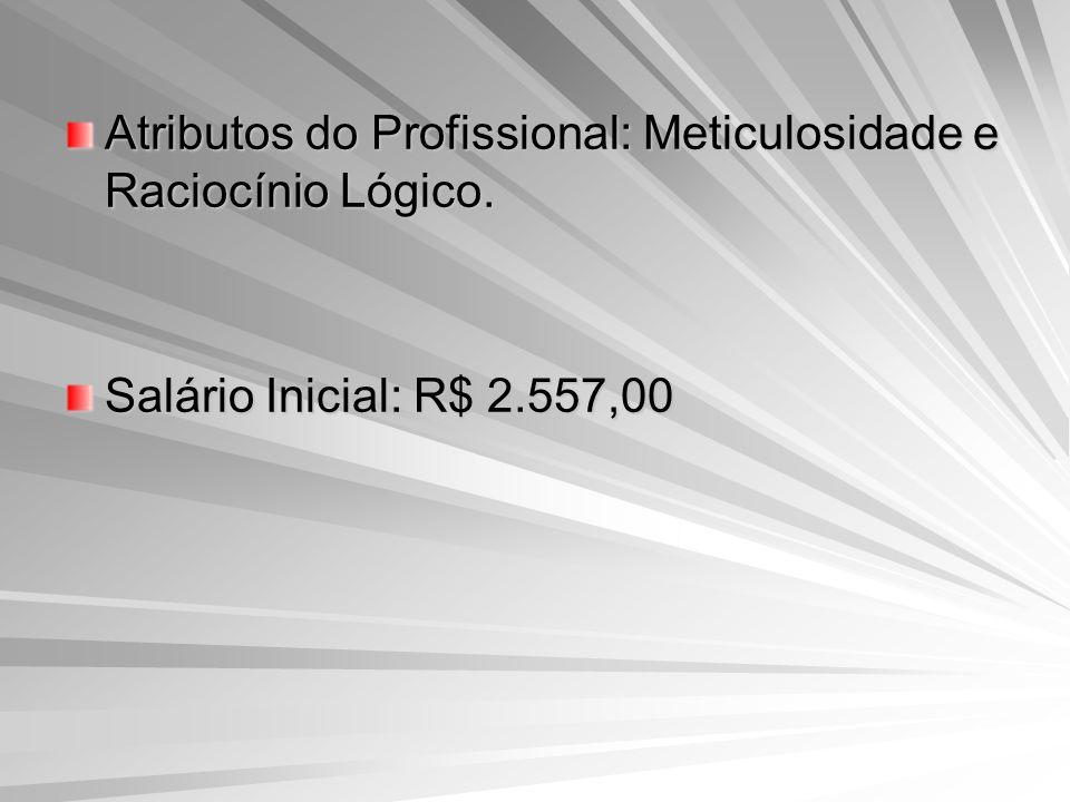 Atributos do Profissional: Meticulosidade e Raciocínio Lógico. Salário Inicial: R$ 2.557,00