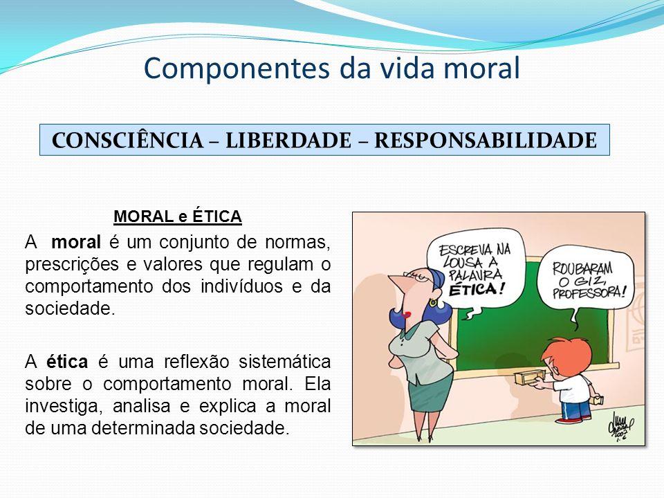 Componentes da vida moral CONSCIÊNCIA – LIBERDADE – RESPONSABILIDADE MORAL e ÉTICA A moral é um conjunto de normas, prescrições e valores que regulam