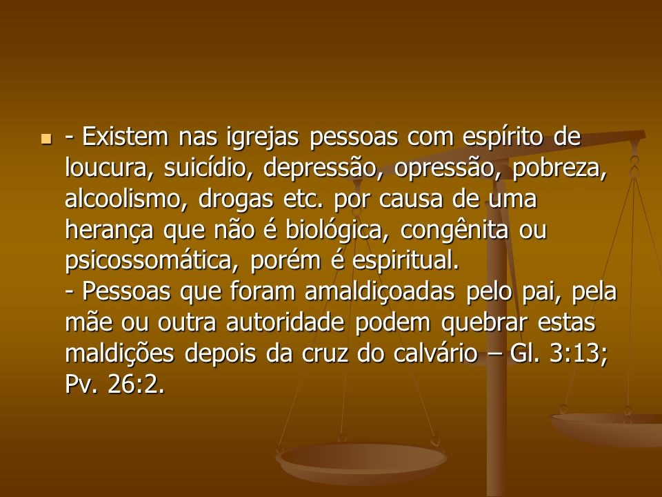 - Existem nas igrejas pessoas com espírito de loucura, suicídio, depressão, opressão, pobreza, alcoolismo, drogas etc. por causa de uma herança que nã
