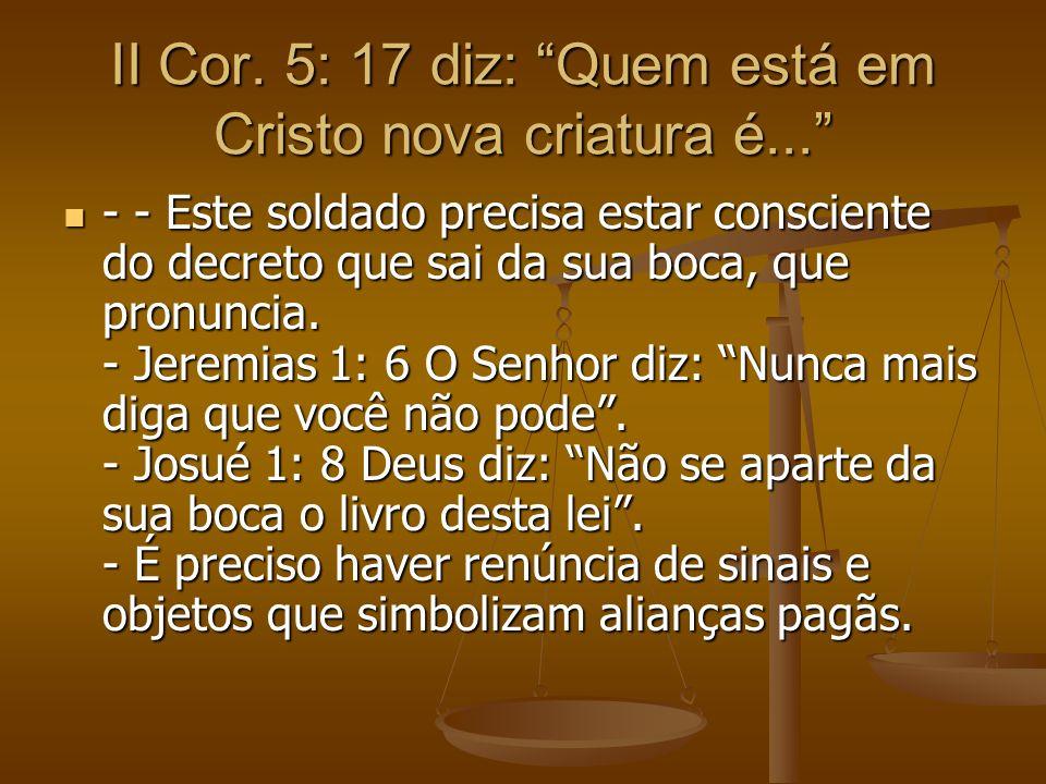II Cor. 5: 17 diz: Quem está em Cristo nova criatura é... - - Este soldado precisa estar consciente do decreto que sai da sua boca, que pronuncia. - J