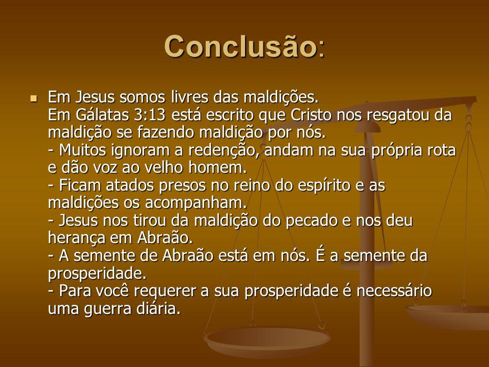 Conclusão: Em Jesus somos livres das maldições. Em Gálatas 3:13 está escrito que Cristo nos resgatou da maldição se fazendo maldição por nós. - Muitos