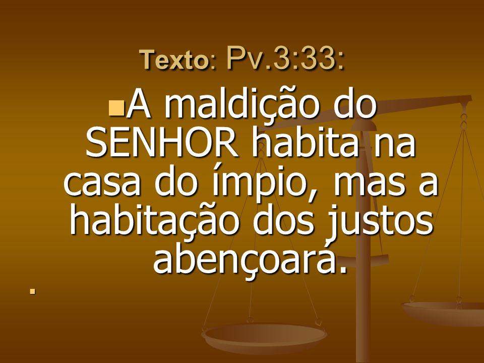 Texto: Pv.3:33: A maldição do SENHOR habita na casa do ímpio, mas a habitação dos justos abençoará. A maldição do SENHOR habita na casa do ímpio, mas